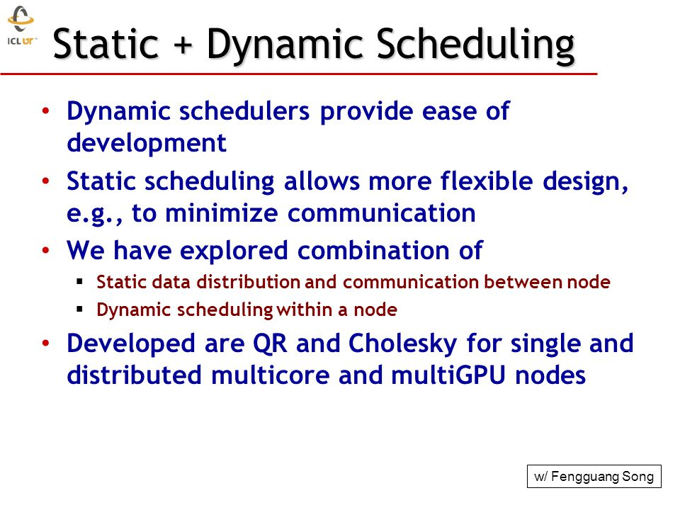 Static + Dynamic Scheduling Dynamic schedulers provide ease of development Static scheduling allows more flexible design, e.g., to minimize communicat
