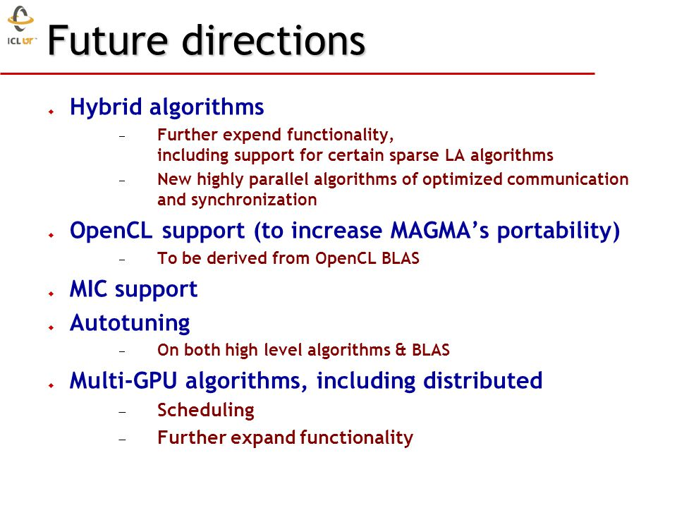 Future directions Hybrid algorithms Further expend functionality, including support for certain sparse LA algorithms New highly parallel algorithms of optimized communication and synchronization OpenCL support (to increase MAGMAs portability) To be derived from OpenCL BLAS MIC support Autotuning On both high level algorithms & BLAS Multi-GPU algorithms, including distributed Scheduling Further expand functionality