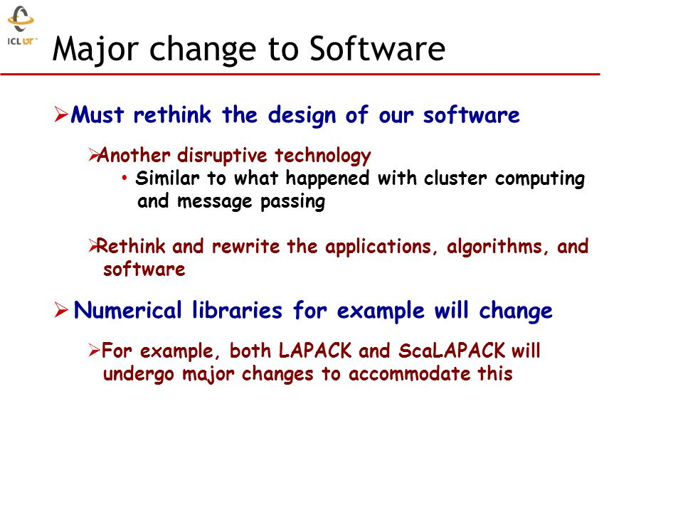 Must rethink the design of our software Another disruptive technology Similar to what happened with cluster computing and message passing Rethink and rewrite the applications, algorithms, and software Numerical libraries for example will change For example, both LAPACK and ScaLAPACK will undergo major changes to accommodate this Major change to Software