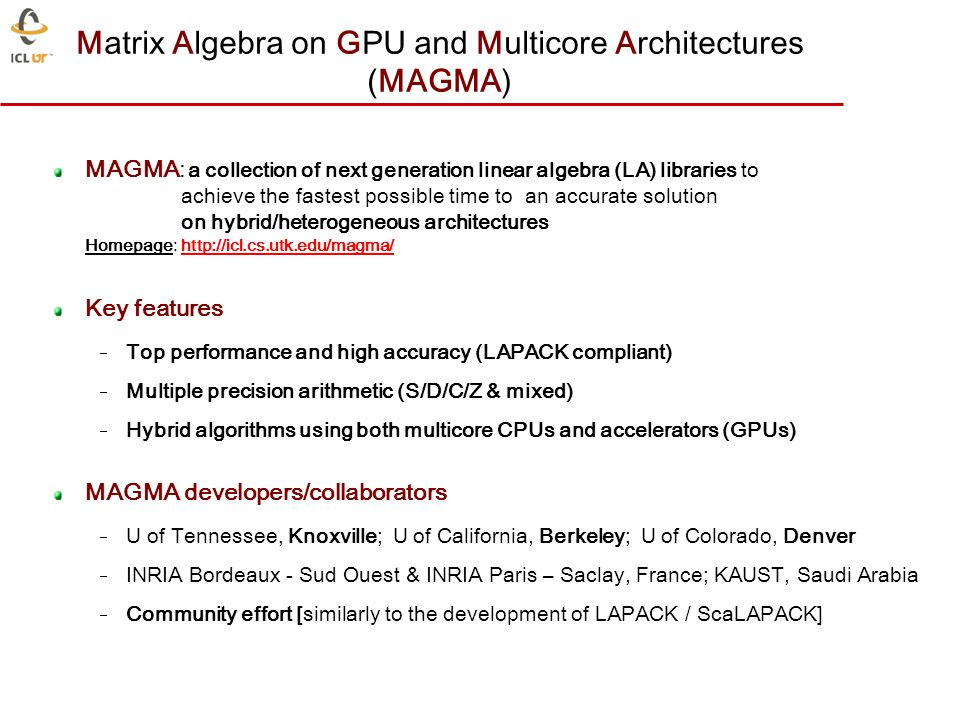 MAGMA: a collection of next generation linear algebra (LA) libraries to achieve the fastest possible time to an accurate solution on hybrid/heterogeneous architectures Homepage: http://icl.cs.utk.edu/magma/http://icl.cs.utk.edu/magma/ Key features Top performance and high accuracy (LAPACK compliant) Multiple precision arithmetic (S/D/C/Z & mixed) Hybrid algorithms using both multicore CPUs and accelerators (GPUs) MAGMA developers/collaborators U of Tennessee, Knoxville; U of California, Berkeley; U of Colorado, Denver INRIA Bordeaux - Sud Ouest & INRIA Paris – Saclay, France; KAUST, Saudi Arabia Community effort [similarly to the development of LAPACK / ScaLAPACK] Matrix Algebra on GPU and Multicore Architectures (MAGMA)