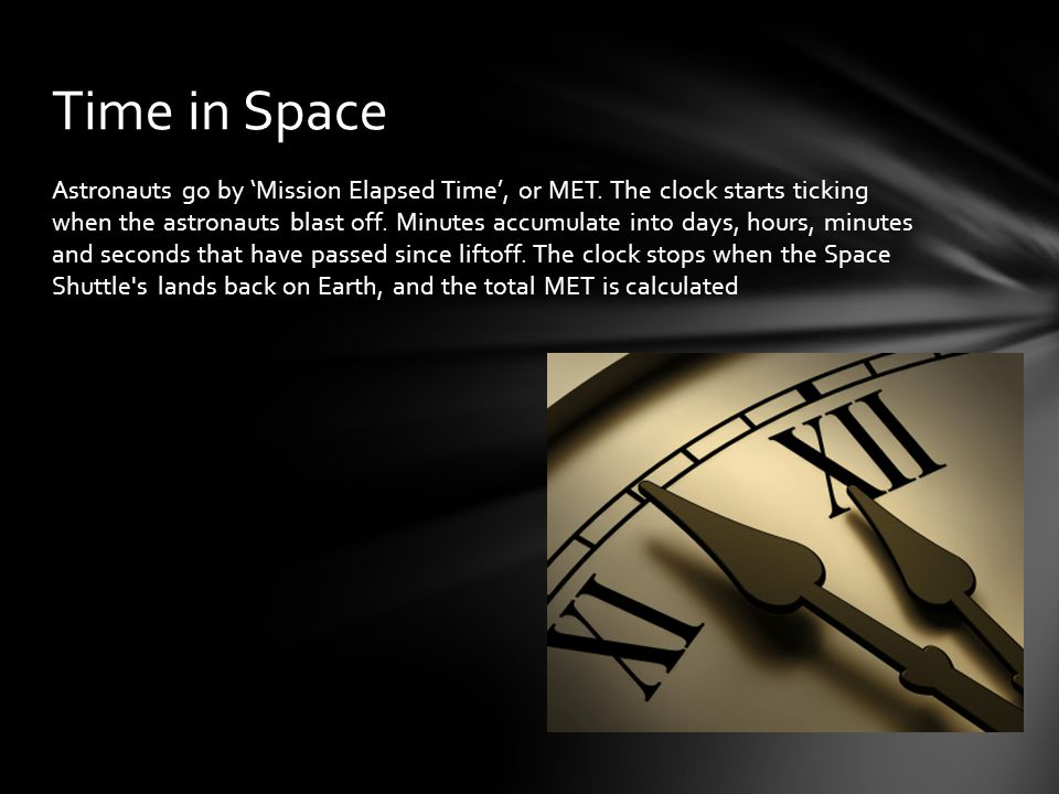 Astronauts go by Mission Elapsed Time, or MET. The clock starts ticking when the astronauts blast off. Minutes accumulate into days, hours, minutes an