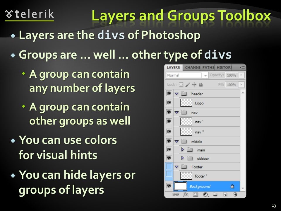 Layers are the divs of Photoshop Layers are the divs of Photoshop Groups are … well … other type of divs Groups are … well … other type of divs A group can contain any number of layers A group can contain any number of layers A group can contain other groups as well A group can contain other groups as well You can use colors for visual hints You can use colors for visual hints You can hide layers or groups of layers You can hide layers or groups of layers 13