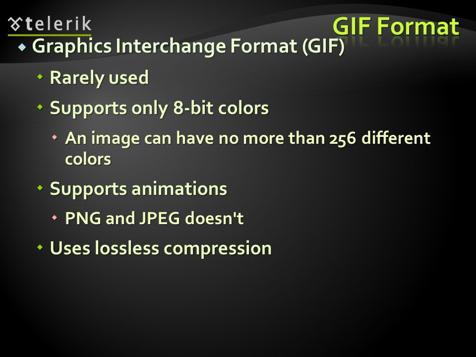 Graphics Interchange Format (GIF) Graphics Interchange Format (GIF) Rarely used Rarely used Supports only 8-bit colors Supports only 8-bit colors An image can have no more than 256 different colors An image can have no more than 256 different colors Supports animations Supports animations PNG and JPEG doesn t PNG and JPEG doesn t Uses lossless compression Uses lossless compression