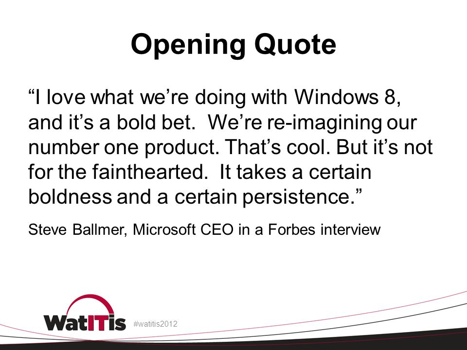 Opening Quote I love what were doing with Windows 8, and its a bold bet. Were re-imagining our number one product. Thats cool. But its not for the fai