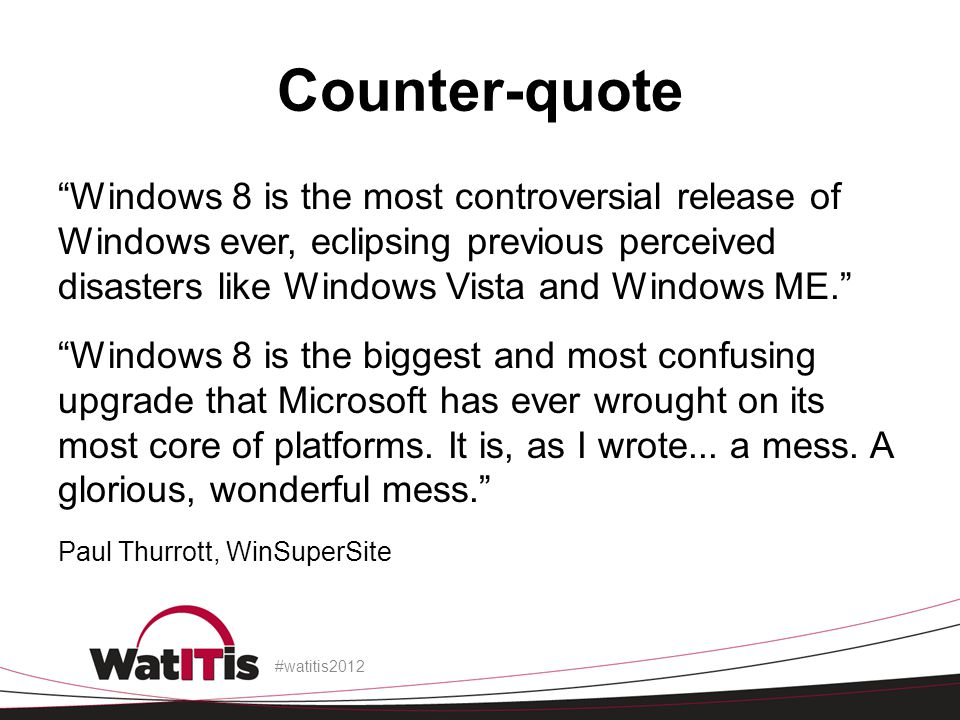 Counter-quote Windows 8 is the most controversial release of Windows ever, eclipsing previous perceived disasters like Windows Vista and Windows ME.