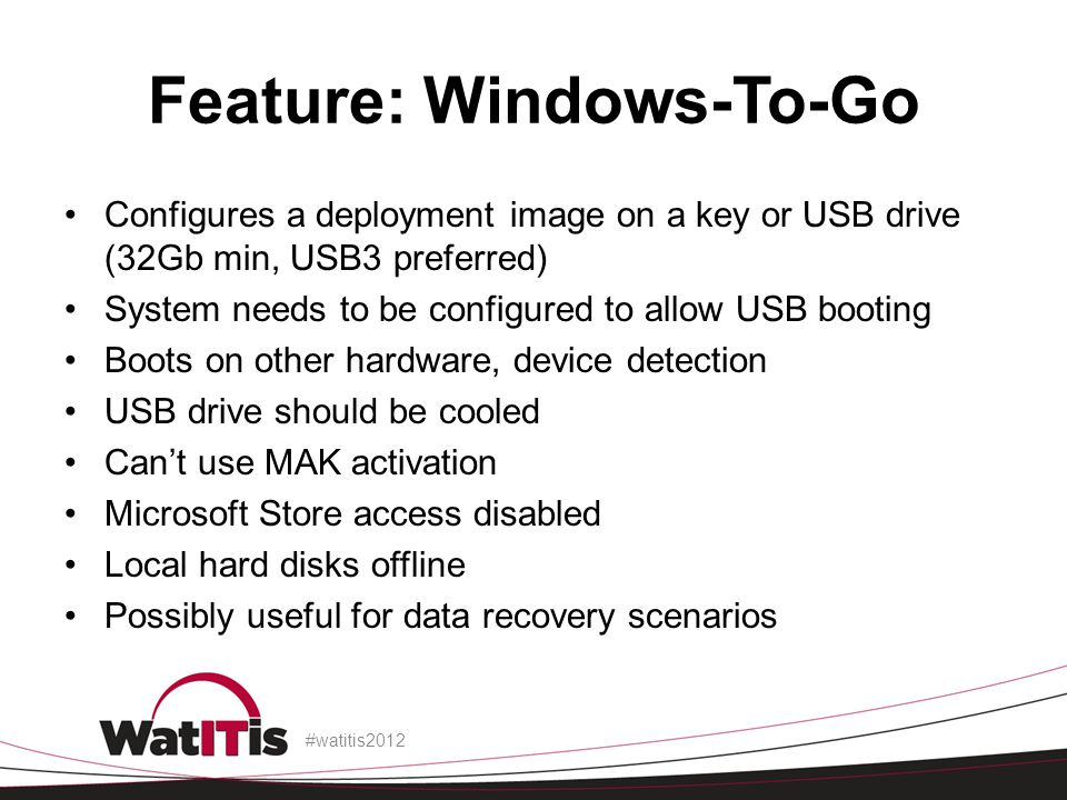 Feature: Windows-To-Go Configures a deployment image on a key or USB drive (32Gb min, USB3 preferred) System needs to be configured to allow USB booti
