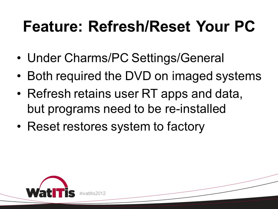Feature: Refresh/Reset Your PC Under Charms/PC Settings/General Both required the DVD on imaged systems Refresh retains user RT apps and data, but pro