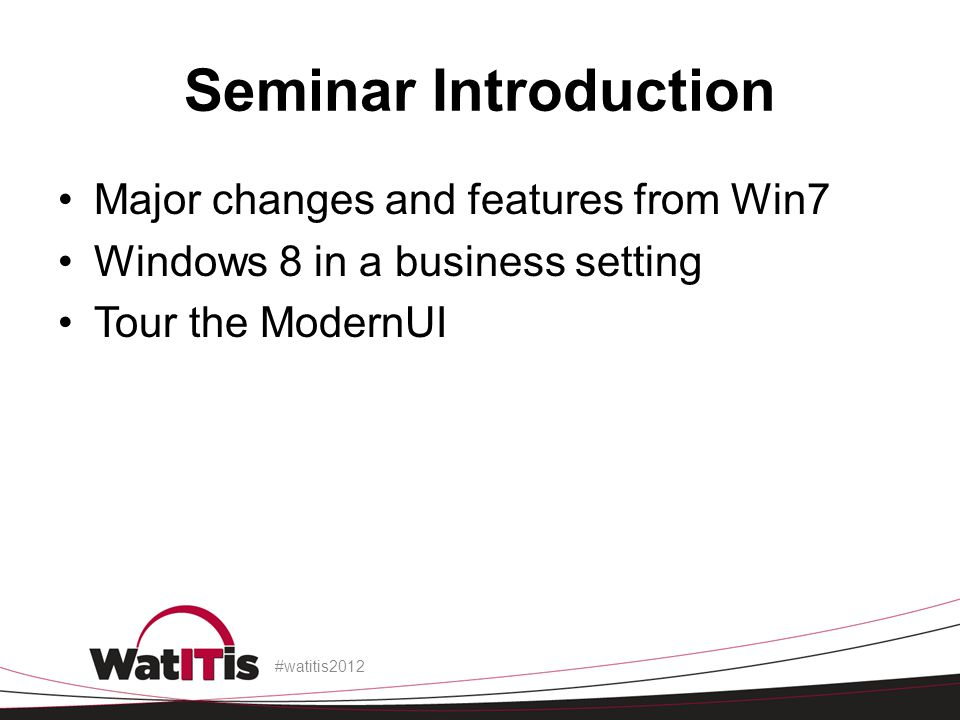 Seminar Introduction Major changes and features from Win7 Windows 8 in a business setting Tour the ModernUI #watitis2012