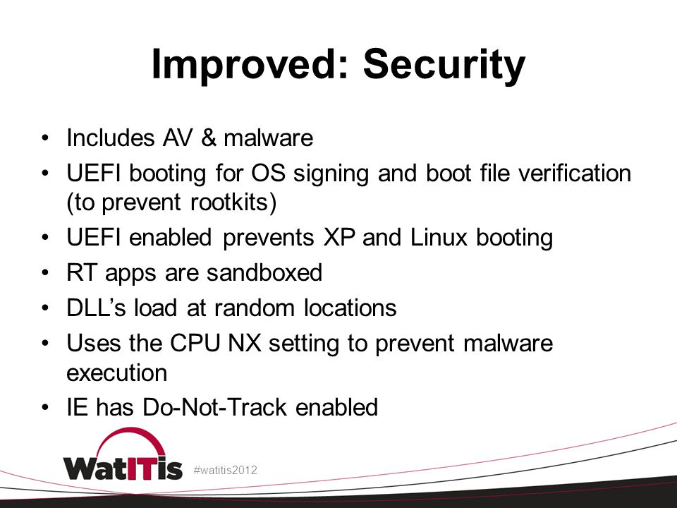 Improved: Security Includes AV & malware UEFI booting for OS signing and boot file verification (to prevent rootkits) UEFI enabled prevents XP and Lin