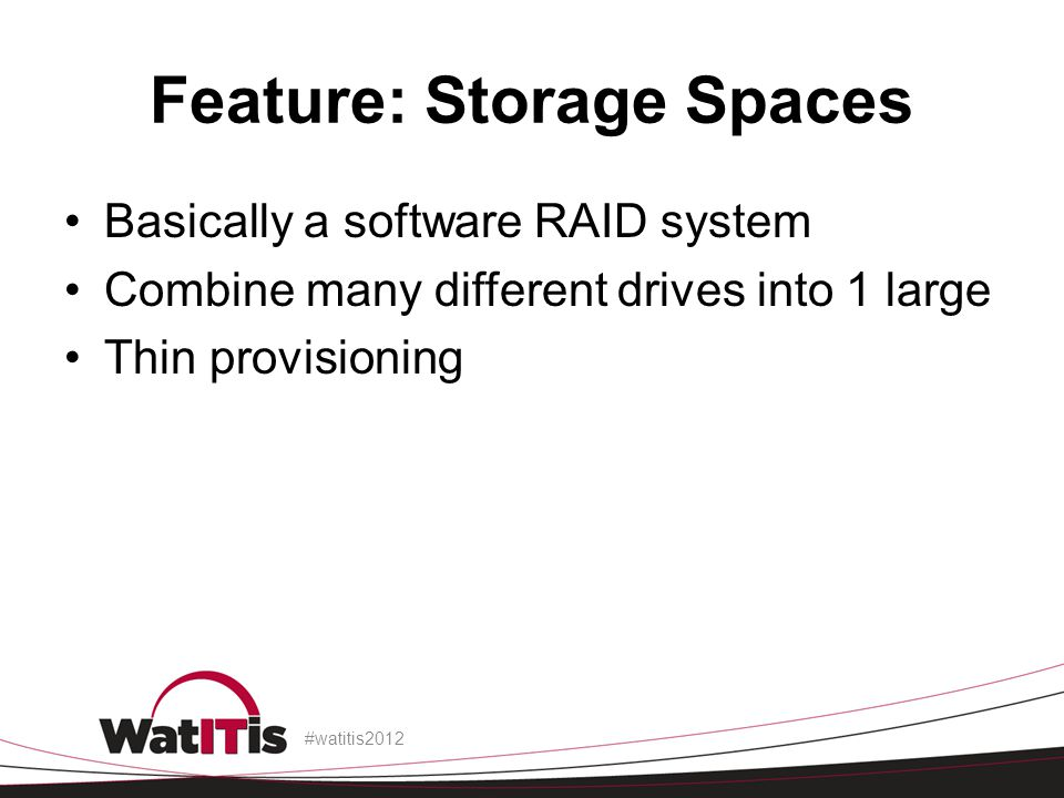 Feature: Storage Spaces Basically a software RAID system Combine many different drives into 1 large Thin provisioning #watitis2012