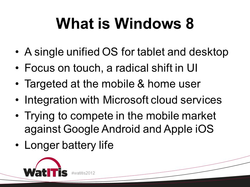 What is Windows 8 A single unified OS for tablet and desktop Focus on touch, a radical shift in UI Targeted at the mobile & home user Integration with