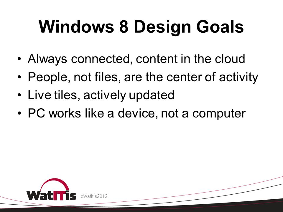 Windows 8 Design Goals Always connected, content in the cloud People, not files, are the center of activity Live tiles, actively updated PC works like