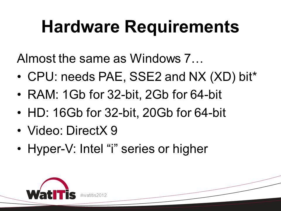Hardware Requirements Almost the same as Windows 7… CPU: needs PAE, SSE2 and NX (XD) bit* RAM: 1Gb for 32-bit, 2Gb for 64-bit HD: 16Gb for 32-bit, 20Gb for 64-bit Video: DirectX 9 Hyper-V: Intel i series or higher #watitis2012