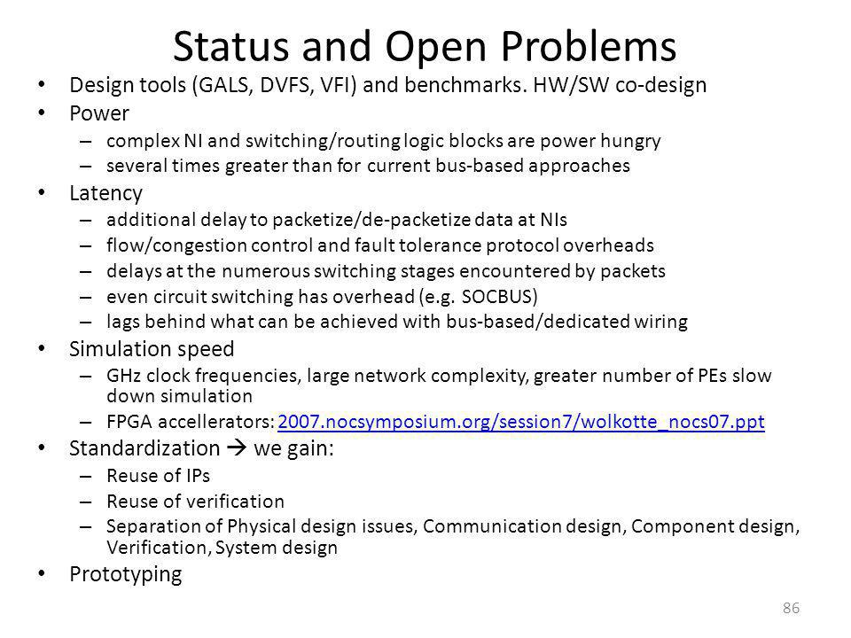 Status and Open Problems Design tools (GALS, DVFS, VFI) and benchmarks. HW/SW co-design Power – complex NI and switching/routing logic blocks are powe