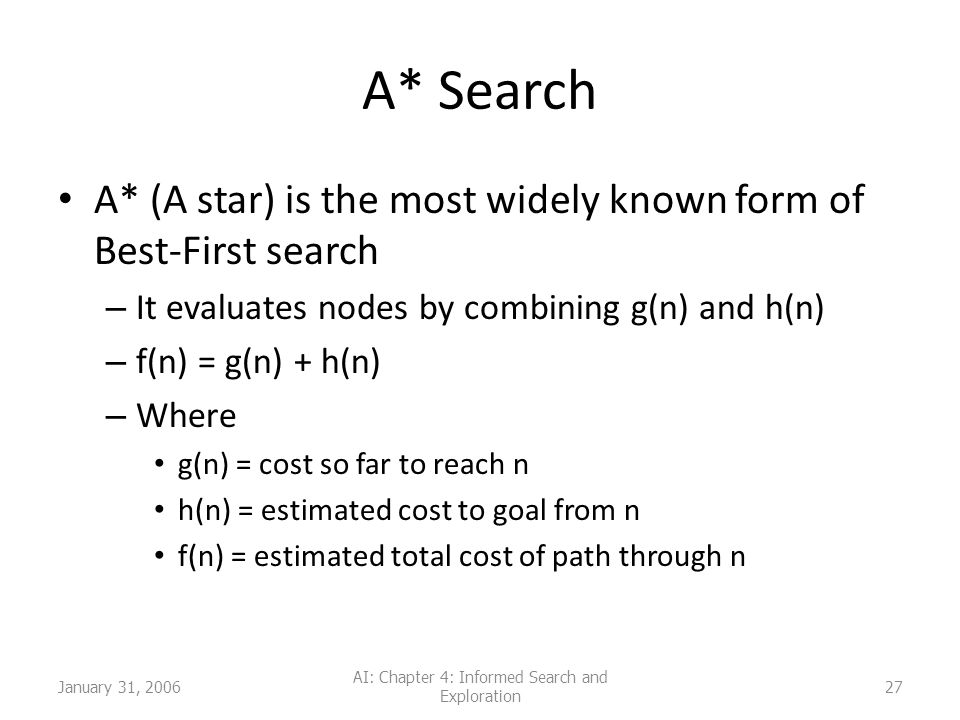 January 31, 2006 AI: Chapter 4: Informed Search and Exploration 27 A* Search A* (A star) is the most widely known form of Best-First search – It evaluates nodes by combining g(n) and h(n) – f(n) = g(n) + h(n) – Where g(n) = cost so far to reach n h(n) = estimated cost to goal from n f(n) = estimated total cost of path through n