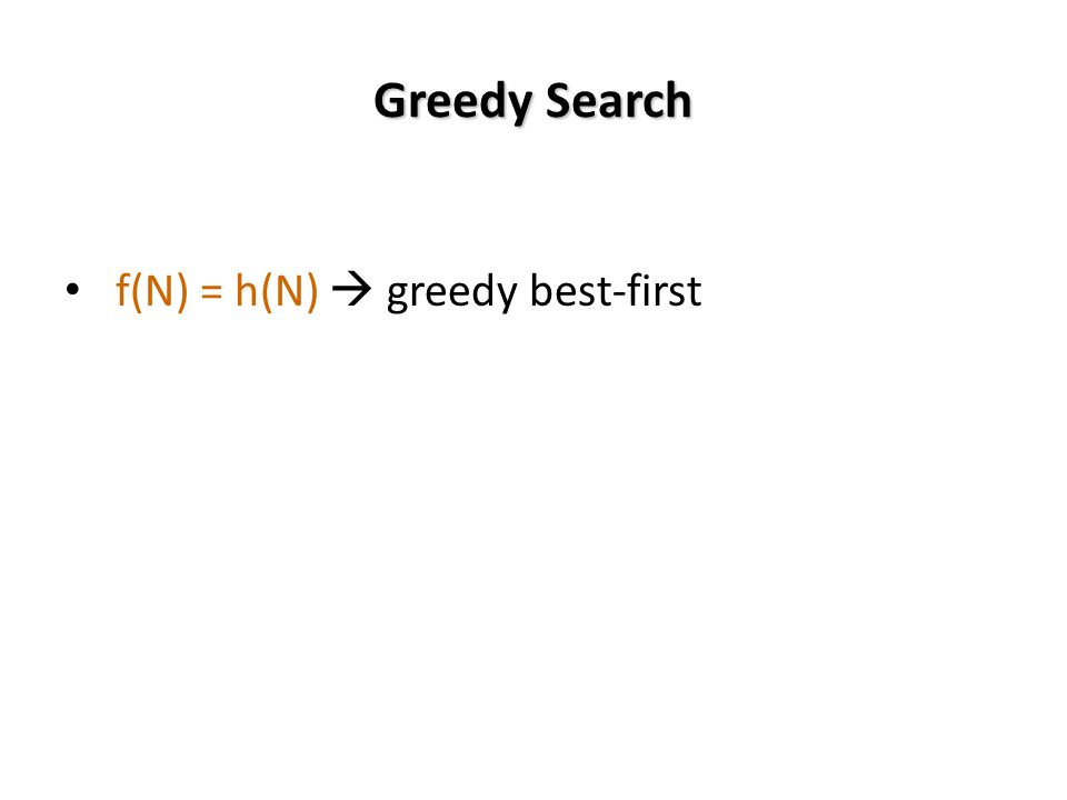 Greedy Search f(N) = h(N) greedy best-first