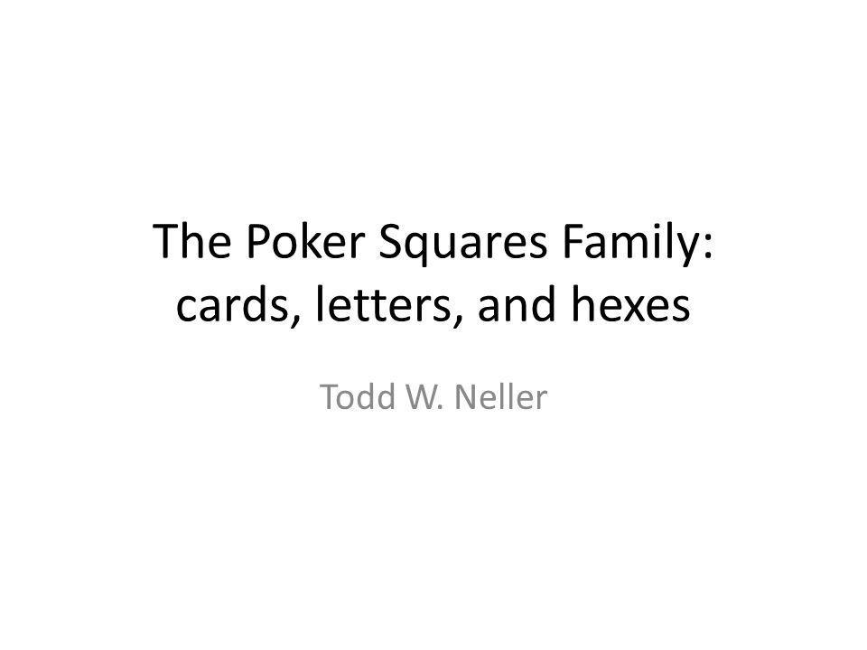The Poker Squares Family: cards, letters, and hexes Todd W. Neller
