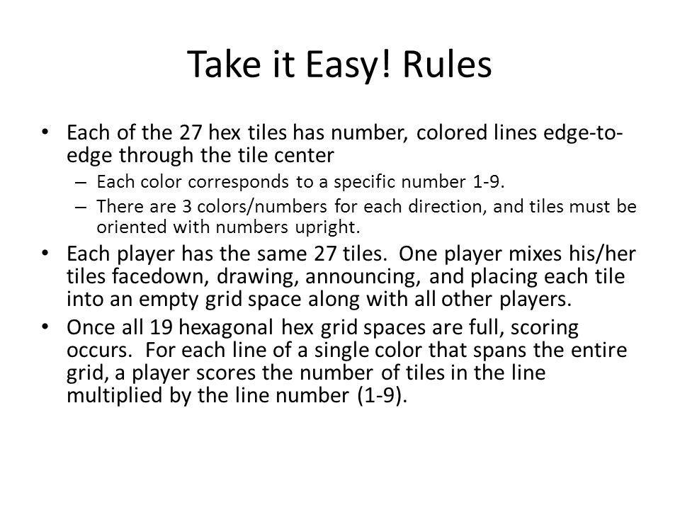 Take it Easy! Rules Each of the 27 hex tiles has number, colored lines edge-to- edge through the tile center – Each color corresponds to a specific nu
