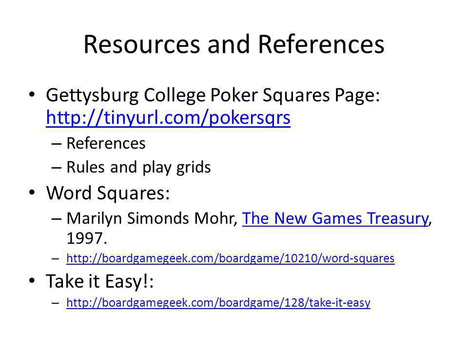 Resources and References Gettysburg College Poker Squares Page:     – References – Rules and play grids Word Squares: – Marilyn Simonds Mohr, The New Games Treasury, 1997.The New Games Treasury –     Take it Easy!: –