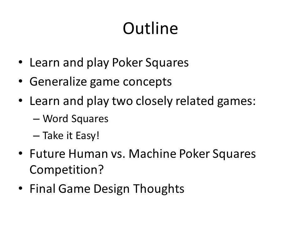 Outline Learn and play Poker Squares Generalize game concepts Learn and play two closely related games: – Word Squares – Take it Easy.