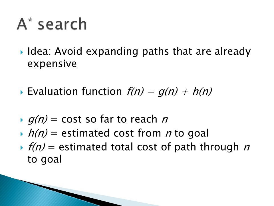 Idea: Avoid expanding paths that are already expensive Evaluation function f(n) = g(n) + h(n) g(n) = cost so far to reach n h(n) = estimated cost from n to goal f(n) = estimated total cost of path through n to goal