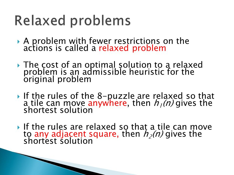A problem with fewer restrictions on the actions is called a relaxed problem The cost of an optimal solution to a relaxed problem is an admissible heuristic for the original problem If the rules of the 8-puzzle are relaxed so that a tile can move anywhere, then h 1 (n) gives the shortest solution If the rules are relaxed so that a tile can move to any adjacent square, then h 2 (n) gives the shortest solution
