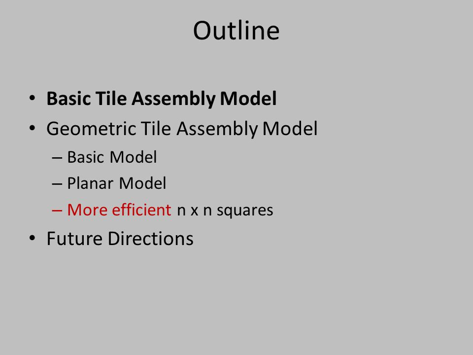 Outline Basic Tile Assembly Model Geometric Tile Assembly Model – Basic Model – Planar Model – More efficient n x n squares Future Directions