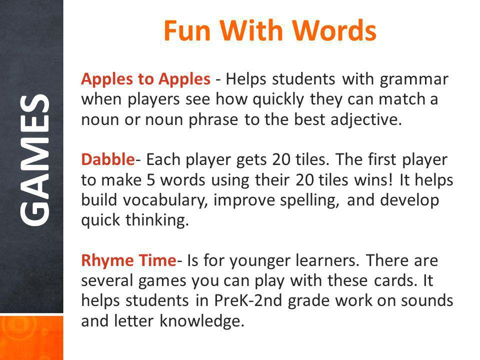 GAMES Fun With Words Apples to Apples - Helps students with grammar when players see how quickly they can match a noun or noun phrase to the best adje