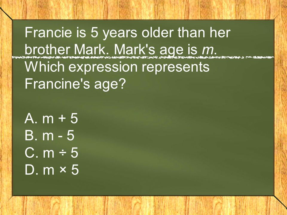 Francie is 5 years older than her brother Mark. Mark's age is m. Which expression represents Francine's age? A. m + 5 B. m - 5 C. m ÷ 5 D. m × 5