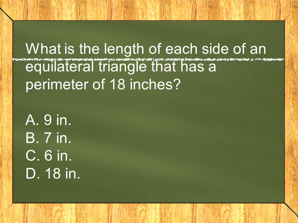 What is the length of each side of an equilateral triangle that has a perimeter of 18 inches? A. 9 in. B. 7 in. C. 6 in. D. 18 in.