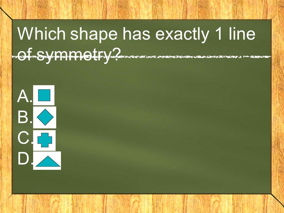 Which shape has exactly 1 line of symmetry? A. B. C. D.