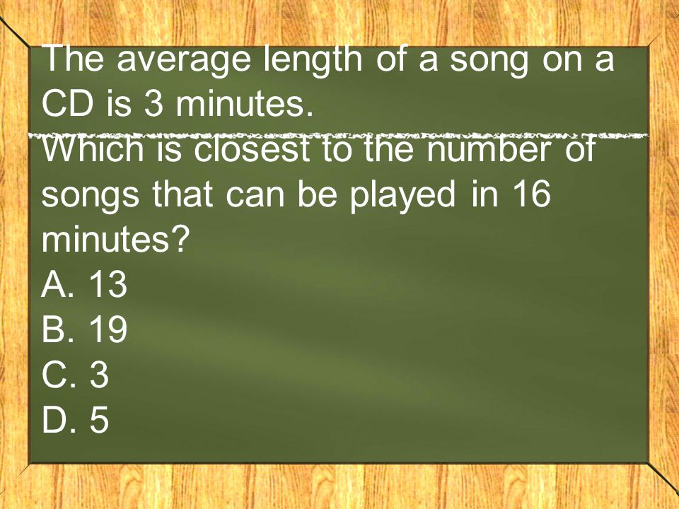 The average length of a song on a CD is 3 minutes. Which is closest to the number of songs that can be played in 16 minutes? A. 13 B. 19 C. 3 D. 5