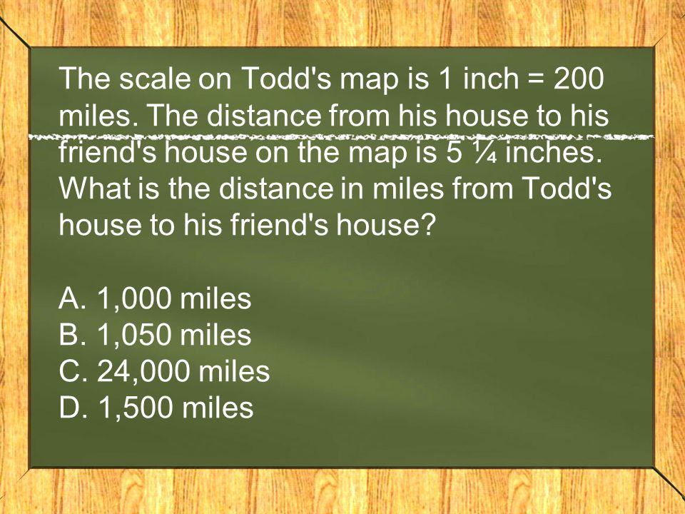 The scale on Todd's map is 1 inch = 200 miles. The distance from his house to his friend's house on the map is 5 ¼ inches. What is the distance in mil