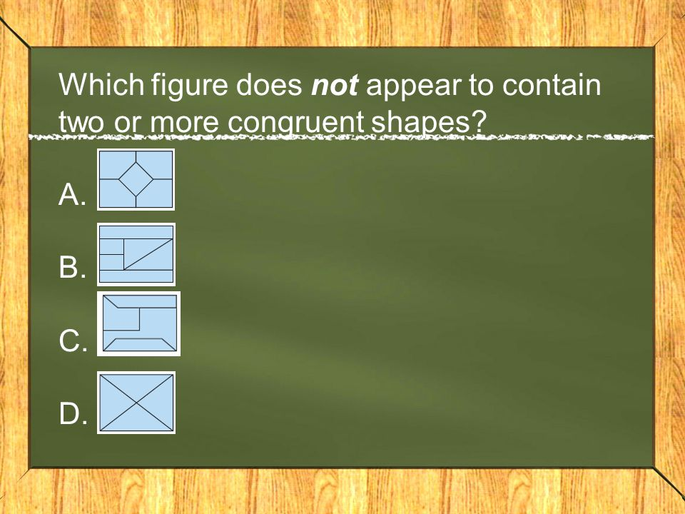 Which figure does not appear to contain two or more congruent shapes? A. B. C. D.