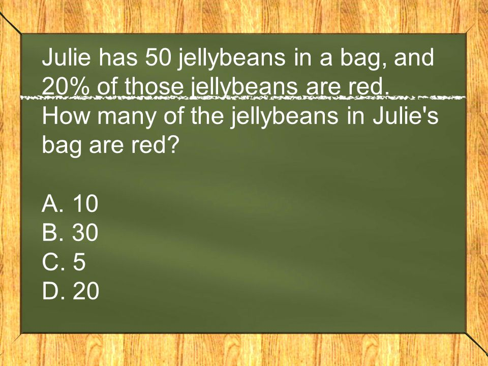 Julie has 50 jellybeans in a bag, and 20% of those jellybeans are red. How many of the jellybeans in Julie's bag are red? A. 10 B. 30 C. 5 D. 20