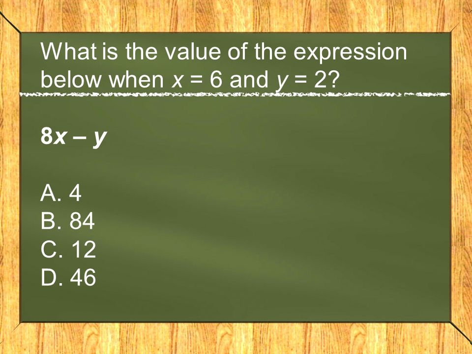 What is the value of the expression below when x = 6 and y = 2? 8x – y A. 4 B. 84 C. 12 D. 46