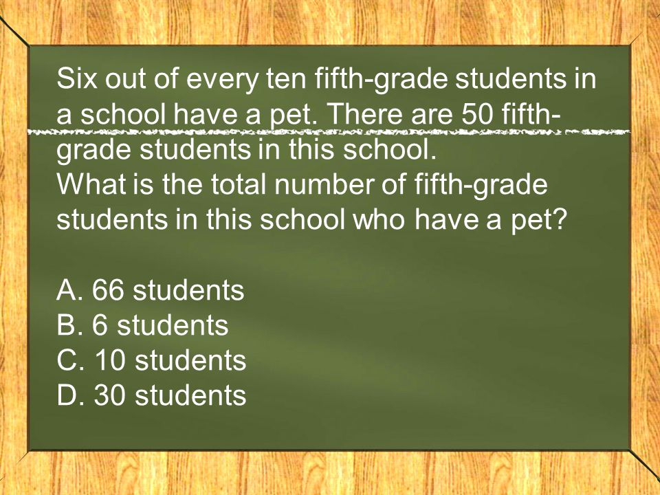 Six out of every ten fifth-grade students in a school have a pet. There are 50 fifth- grade students in this school. What is the total number of fifth