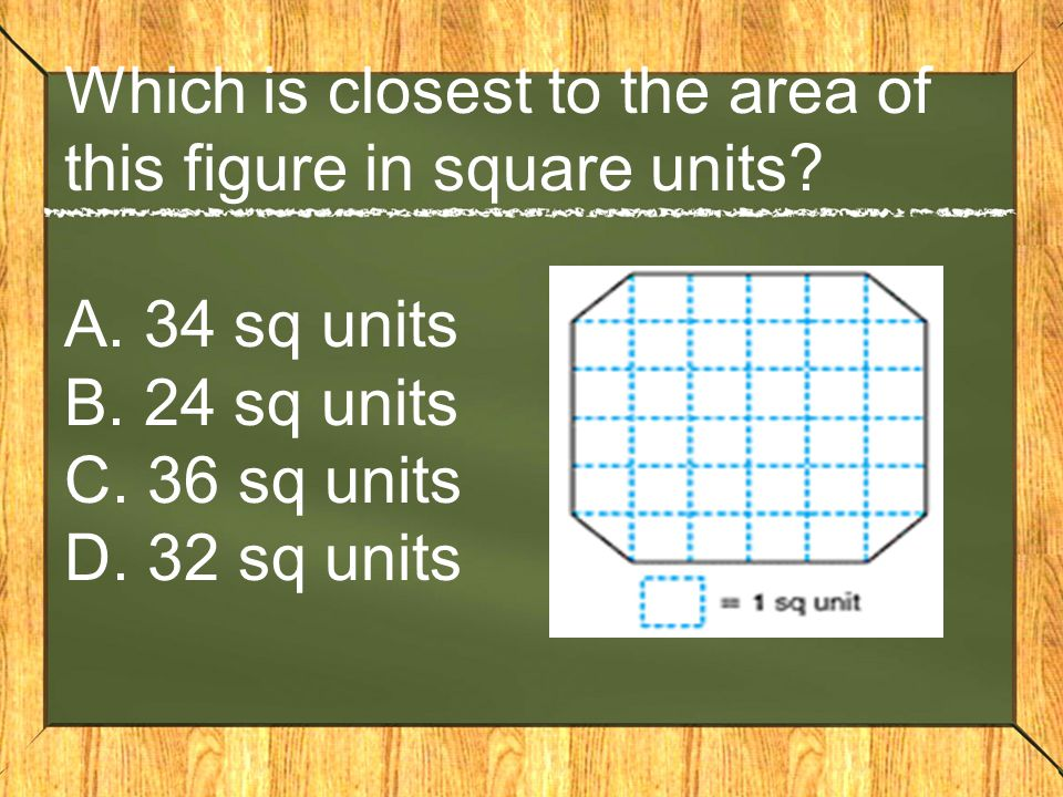 Which is closest to the area of this figure in square units? A. 34 sq units B. 24 sq units C. 36 sq units D. 32 sq units