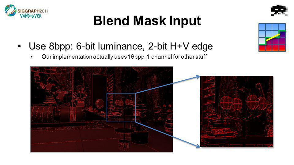 Blend Mask Input Use 8bpp: 6-bit luminance, 2-bit H+V edge Our implementation actually uses 16bpp, 1 channel for other stuff