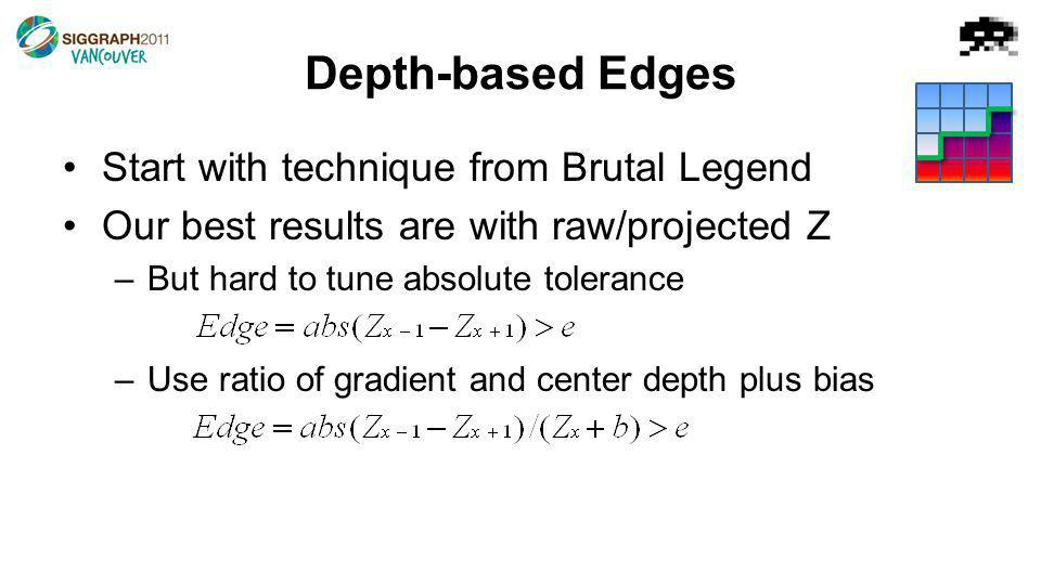 Start with technique from Brutal Legend Our best results are with raw/projected Z –But hard to tune absolute tolerance –Use ratio of gradient and center depth plus bias Depth-based Edges
