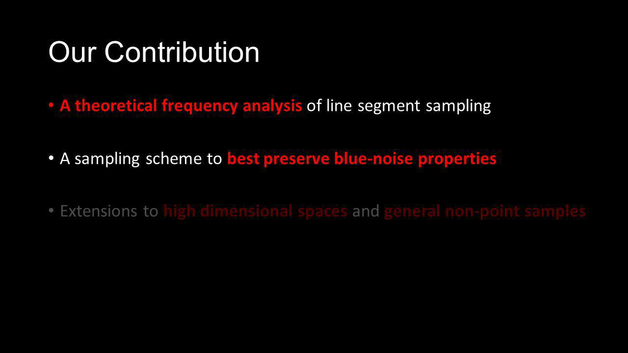 Our Contribution A theoretical frequency analysis of line segment sampling A sampling scheme to best preserve blue-noise properties Extensions to high dimensional spaces and general non-point samples