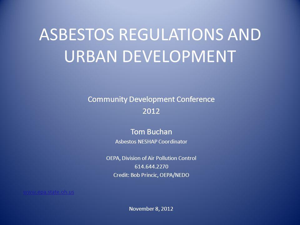 ASBESTOS REGULATIONS AND URBAN DEVELOPMENT Community Development Conference 2012 Tom Buchan Asbestos NESHAP Coordinator OEPA, Division of Air Pollutio