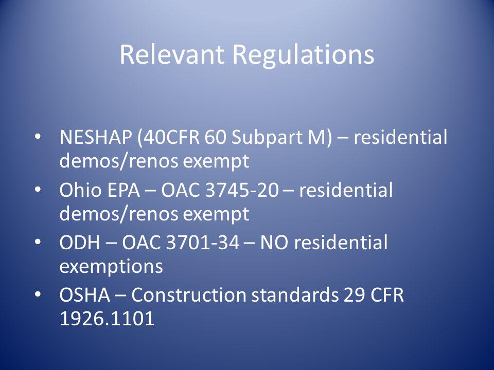 Relevant Regulations NESHAP (40CFR 60 Subpart M) – residential demos/renos exempt Ohio EPA – OAC 3745-20 – residential demos/renos exempt ODH – OAC 3701-34 – NO residential exemptions OSHA – Construction standards 29 CFR 1926.1101