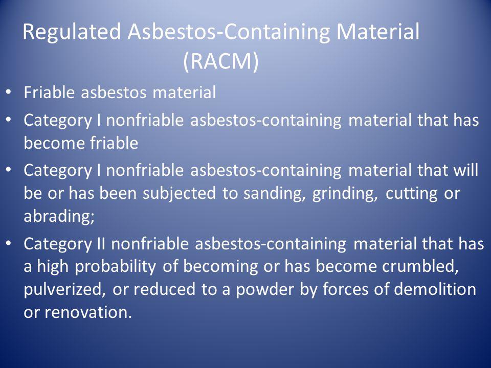 Regulated Asbestos-Containing Material (RACM) Friable asbestos material Category I nonfriable asbestos-containing material that has become friable Cat