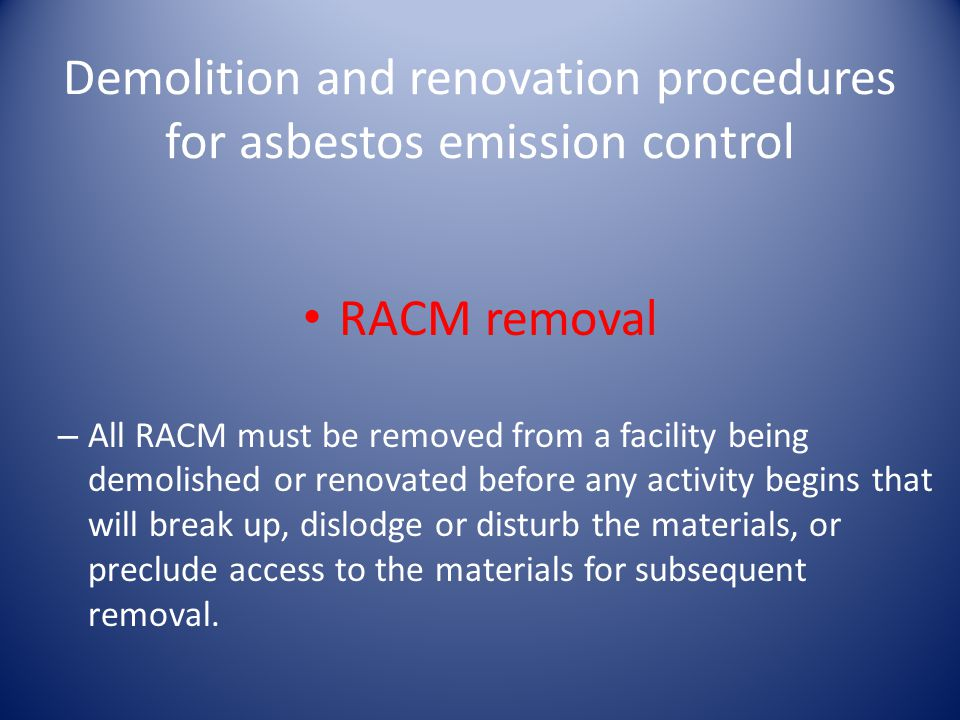 Demolition and renovation procedures for asbestos emission control RACM removal – All RACM must be removed from a facility being demolished or renovat