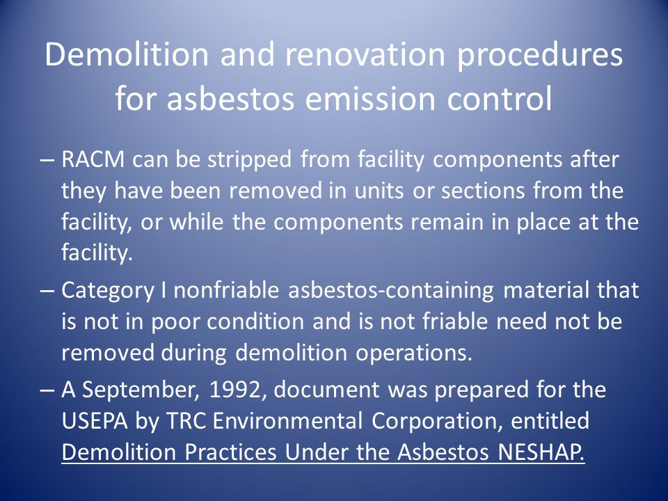 Demolition and renovation procedures for asbestos emission control – RACM can be stripped from facility components after they have been removed in units or sections from the facility, or while the components remain in place at the facility.