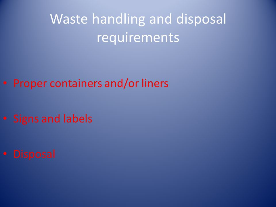Waste handling and disposal requirements Proper containers and/or liners Signs and labels Disposal