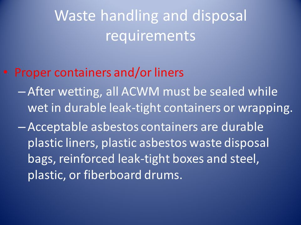 Waste handling and disposal requirements Proper containers and/or liners – After wetting, all ACWM must be sealed while wet in durable leak-tight containers or wrapping.