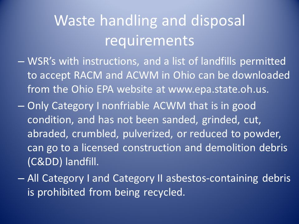 Waste handling and disposal requirements – WSRs with instructions, and a list of landfills permitted to accept RACM and ACWM in Ohio can be downloaded from the Ohio EPA website at www.epa.state.oh.us.