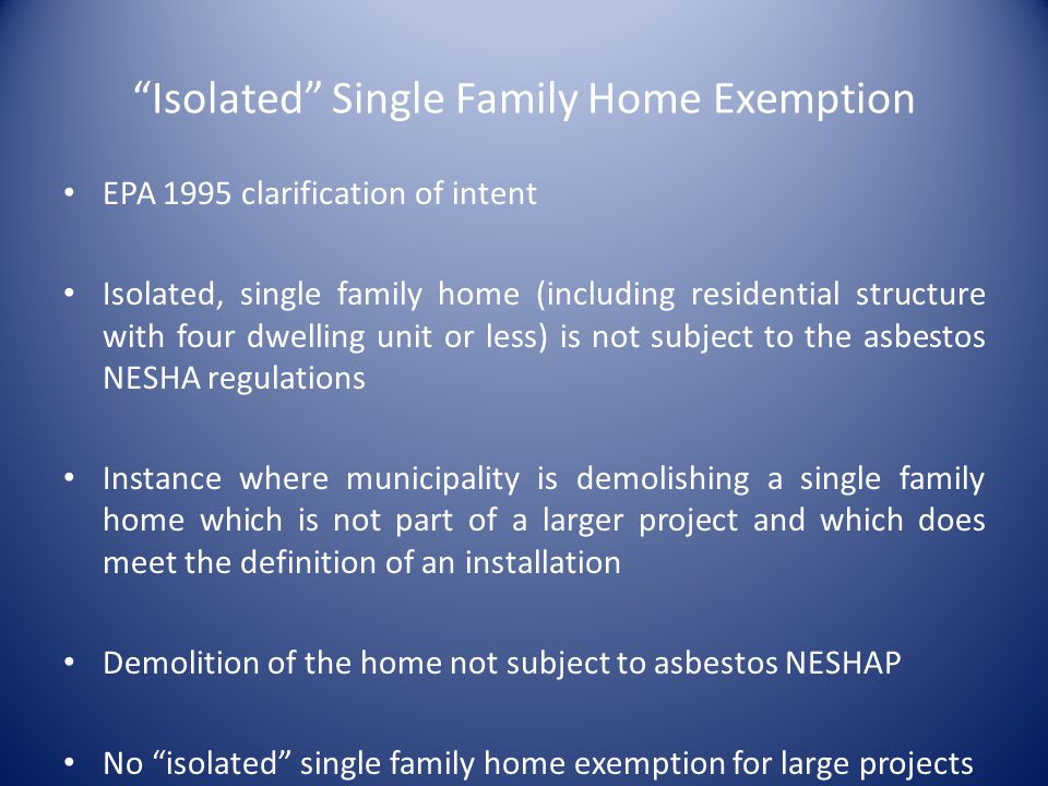Isolated Single Family Home Exemption EPA 1995 clarification of intent Isolated, single family home (including residential structure with four dwelling unit or less) is not subject to the asbestos NESHA regulations Instance where municipality is demolishing a single family home which is not part of a larger project and which does meet the definition of an installation Demolition of the home not subject to asbestos NESHAP No isolated single family home exemption for large projects